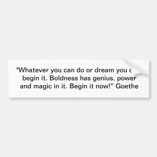 """Whatever you can do or dream you can, begin it."" Bumper Sticker"