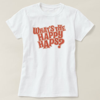 What's the Happy Haps? Funny Quote T-Shirt