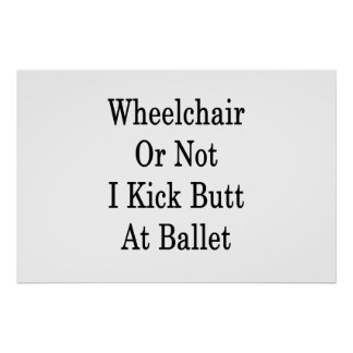Wheelchair Or Not I Kick Butt At Ballet Poster