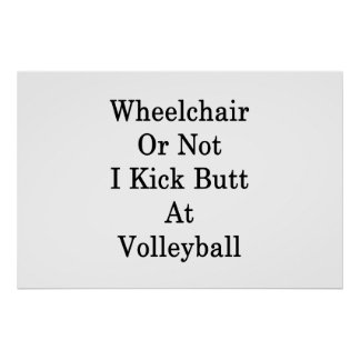 Wheelchair Or Not I Kick Butt At Volleyball Poster