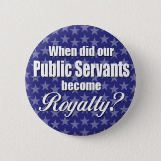 When did our Public Servants become Royalty? 2 Inch Round Button