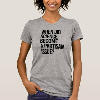 When did Science become a Partisan issue - - Pro-S T-Shirt