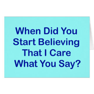 When Did You Start Believing I Care What You Say? Card