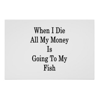 When I Die All My Money Is Going To My Fish Poster