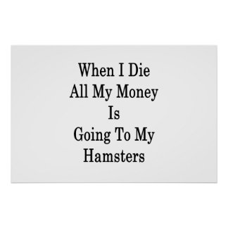 When I Die All My Money Is Going To My Hamsters Poster
