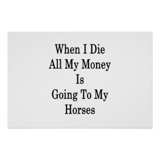 When I Die All My Money Is Going To My Horses Poster