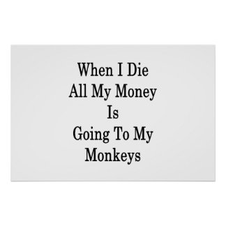 When I Die All My Money Is Going To My Monkeys Poster