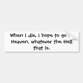 When I die, I hope to go to Heaven, whatever th... Bumper Sticker