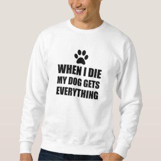 When I Die My Dog Gets Everything Sweatshirt