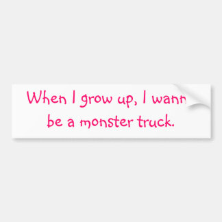 When I grow up, I wanna be a monster truck. Bumper Sticker