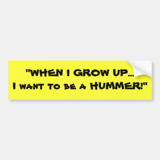 """WHEN I GROW UP...I want to be a HUMMER!"" Bumper Sticker"