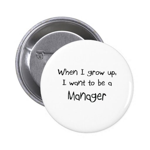 When I grow up I want to be a Manager Pins