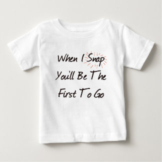 WHEN I SNAP YOU'LL BE THE FIRST TO GO TSHIRTS