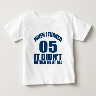 When I Turned 05 It Didn't Bothre Me At All Baby T-Shirt