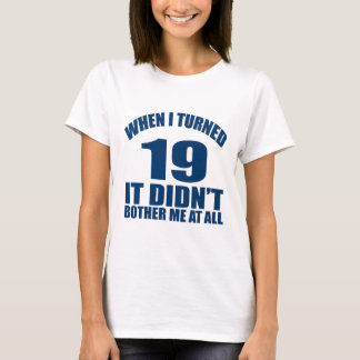 WHEN I TURNED 19 IT DID NOT BOTHER ME AT ALL T-Shirt