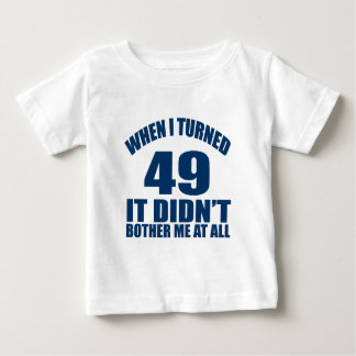 WHEN I TURNED 49 IT DID NOT BOTHER ME AT ALL BABY T-Shirt