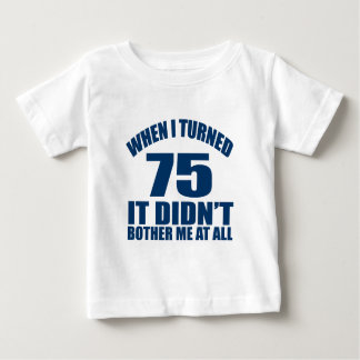WHEN I TURNED 75 IT DID NOT BOTHER ME AT ALL BABY T-Shirt