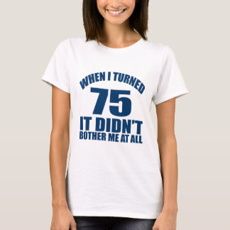WHEN I TURNED 75 IT DID NOT BOTHER ME AT ALL T-Shirt