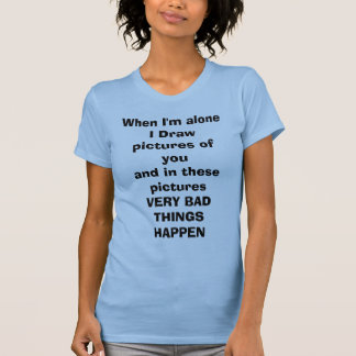 When I'm alone I Draw pictures of youand in the... T-Shirt