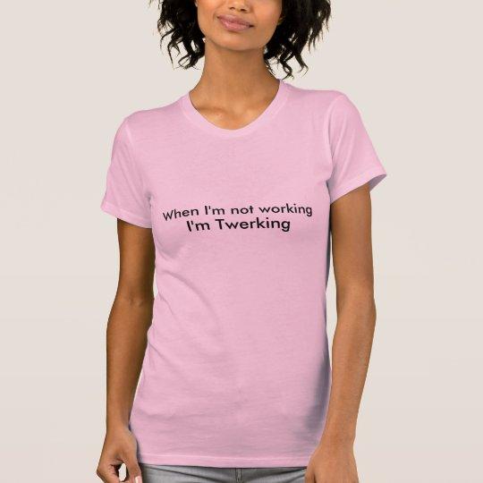 When I'm not working I'm Twerking ladies tee