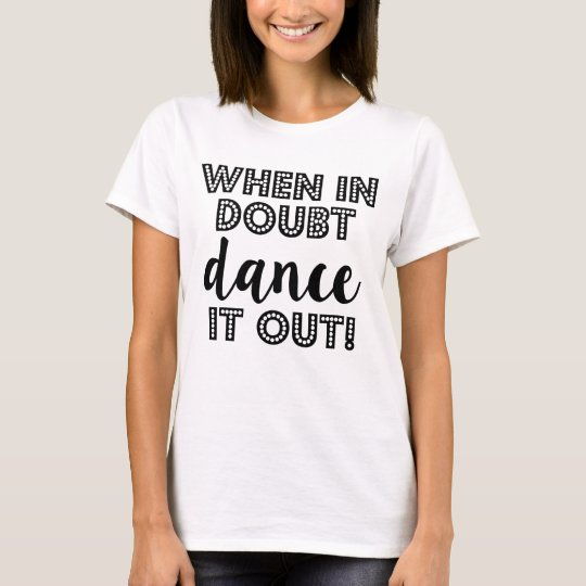 When in doubt dance it out funny women's shirt