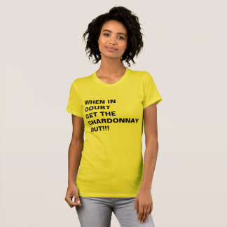 WHEN IN DOUBT GET THE CHARDONNAY OUT!!! T-Shirt