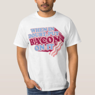 When in doubt, put BACON on it t-shirt