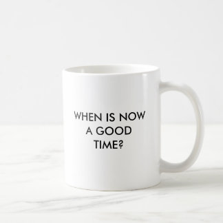 WHEN IS NOW A GOOD TIME? COFFEE MUG