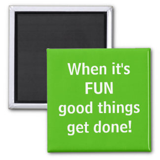 When it's FUN Good things get done Square Magnet