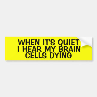 WHEN IT'S QUIET, I HEAR MY BRAIN CELLS DYING BUMPER STICKER