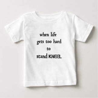 when life gets too hard to stand kneel baby T-Shirt