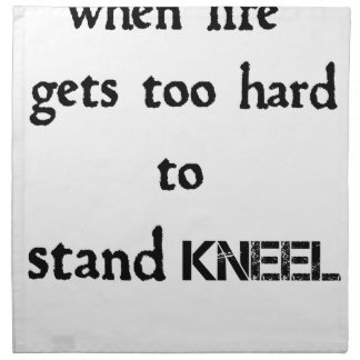 when life gets too hard to stand kneel napkin