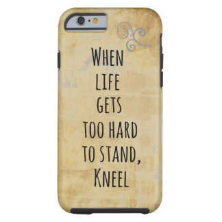 When Life gets too hard to stand, Kneel Quote Tough iPhone 6 Case