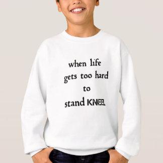when life gets too hard to stand kneel sweatshirt