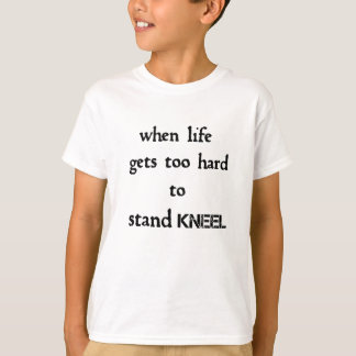 when life gets too hard to stand kneel T-Shirt