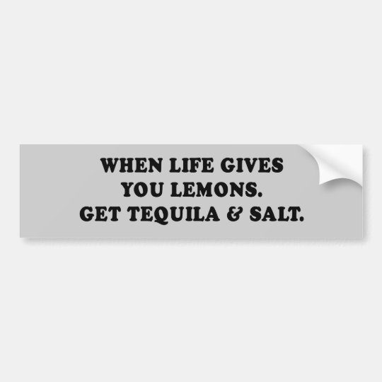 WHEN LIFE GIVES YOU LEMONS - GET TEQUILA AND SALT BUMPER STICKER