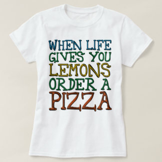 When Life Gives You Lemons Order A Pizza T-Shirt