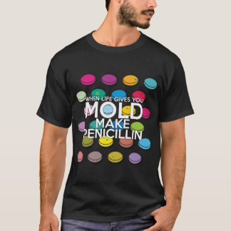 WHEN LIFE GIVES YOU MOLD MAKE PENICILLIN T-Shirt