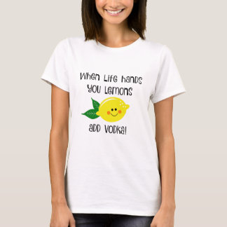 When Life Hands You Lemons Add Vodka T-Shirt