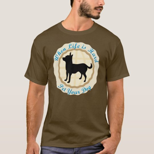 When Life Is Hard (Chihuahua) T-Shirt