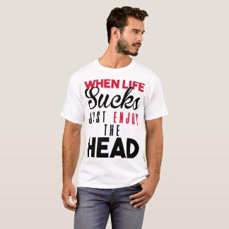 WHEN LIFE SUCKS JUST ENJOY THE HEAD T-Shirt