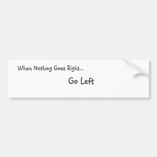 When Nothing Goes Right... Bumber Sticker Bumper Sticker