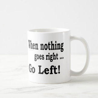 When Nothing Goes Right .. Go Left - Coffee Mug