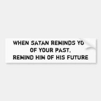 When satan reminds youof your past,remind him o... bumper stickers