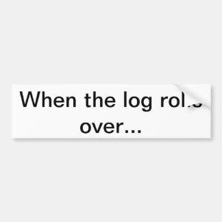When the log rolls over... bumper sticker
