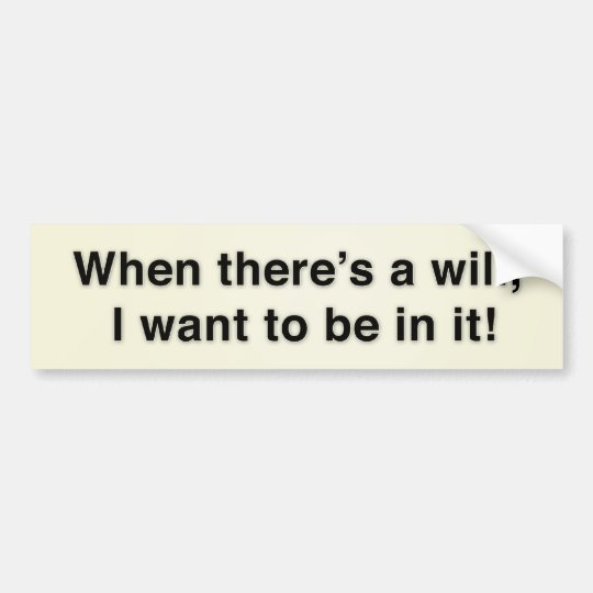 When there's a will, I want to be in it! Bumper Sticker