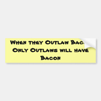 When they Outlaw BaconOnly Outlaws will have Bacon Bumper Sticker