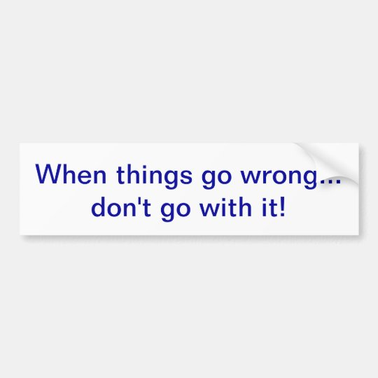 When things go wrong... don't go with it! bumper sticker