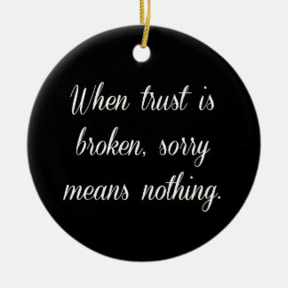 WHEN TRUST IS BROKEN SORRY MEANS NOTHING SAD QUOTE ROUND CERAMIC ORNAMENT