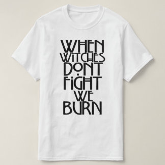 When Witches Don't Fight We Burn T-Shirt